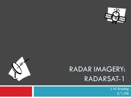 RADAR IMAGERY: RADARSAT-1 J. N. Bruning 2/1/08. Outline  General radar history  RADARSAT-1 facts  Operational overview  Responses to various surface.