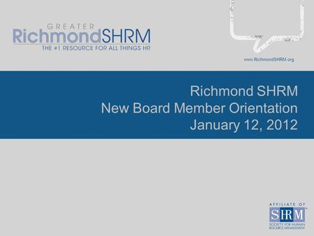 Www.RichmondSHRM.org Richmond SHRM New Board Member Orientation January 12, 2012.