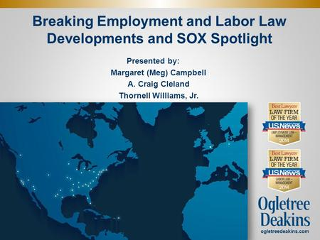 Breaking Employment and Labor Law Developments and SOX Spotlight Presented by: Margaret (Meg) Campbell A. Craig Cleland Thornell Williams, Jr.. ogletreedeakins.com.
