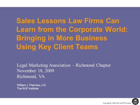 Copyright ©, 1996-2009, The WJF Institute. Sales Lessons Law Firms Can Learn from the Corporate World: Bringing in More Business Using Key Client Teams.