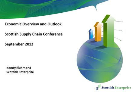 December 2010 Economic Overview and Outlook Scottish Supply Chain Conference September 2012 Kenny Richmond Scottish Enterprise.