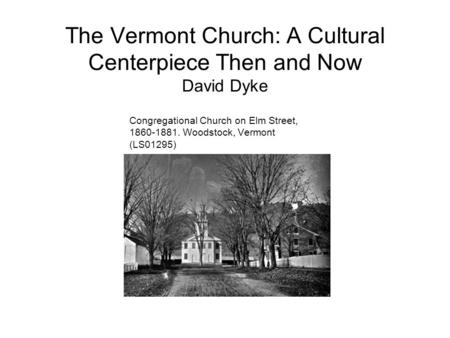 The Vermont Church: A Cultural Centerpiece Then and Now David Dyke Congregational Church on Elm Street, 1860-1881. Woodstock, Vermont (LS01295)