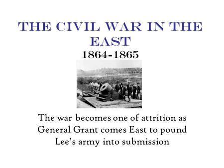 The Civil War in the East 1864-1865 The war becomes one of attrition as General Grant comes East to pound Lee's army into submission.