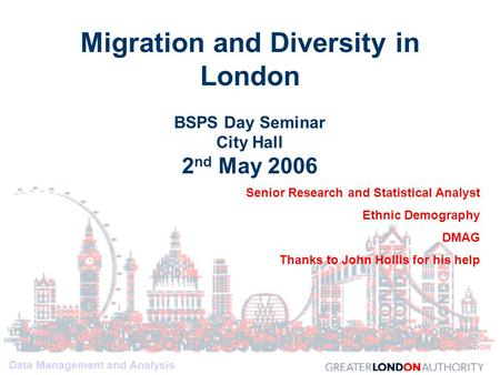 Data Management and Analysis Migration and Diversity in London BSPS Day Seminar City Hall 2 nd May 2006 Senior Research and Statistical Analyst Ethnic.