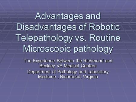 Advantages and Disadvantages of Robotic Telepathology vs. Routine Microscopic pathology The Experience Between the Richmond and Beckley VA Medical Centers.