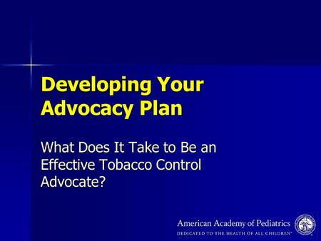 Developing Your Advocacy Plan What Does It Take to Be an Effective Tobacco Control Advocate?