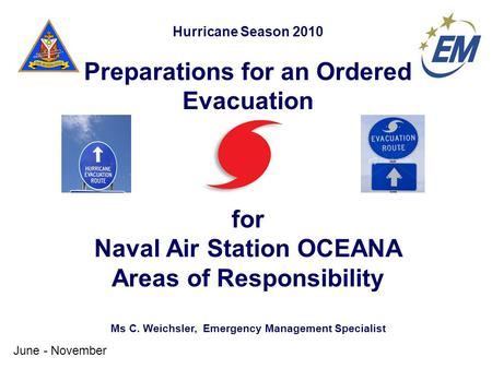 Hurricane Season 2010 Preparations for an Ordered Evacuation for Naval Air Station OCEANA Areas of Responsibility Ms C. Weichsler, Emergency Management.