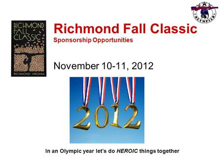 Richmond Fall Classic Sponsorship Opportunities November 10-11, 2012 In an Olympic year let's do HEROIC things together.