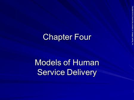 Copyright © 2012 Brooks/Cole, a division of Cengage Learning, Inc. Chapter Four Models of Human Service Delivery.