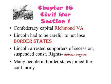 Chapter 16 Civil War Section 1 Confederacy capital Richmond VA Lincoln had to be careful to not lose border states Lincoln arrested supporters of secession,