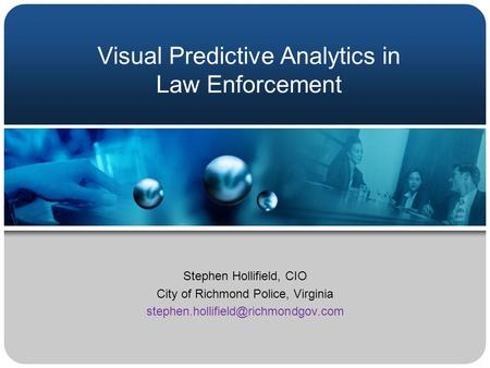 Stephen Hollifield, CIO City of Richmond Police, Virginia Visual Predictive Analytics in Law Enforcement.