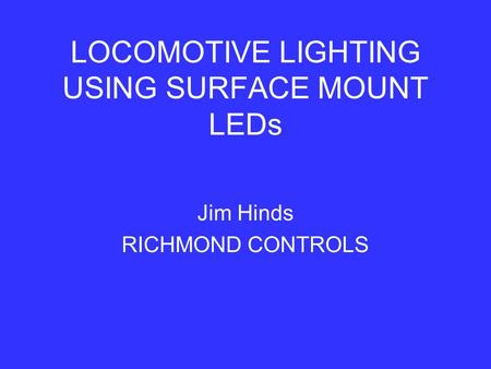 LOCOMOTIVE LIGHTING USING SURFACE MOUNT LEDs Jim Hinds RICHMOND CONTROLS.