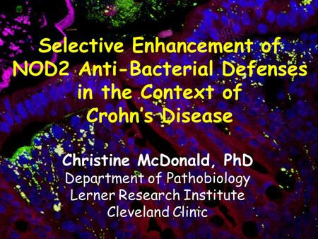 Selective Enhancement of NOD2 Anti-Bacterial Defenses in the Context of Crohn's Disease Christine McDonald, PhD Department of Pathobiology Lerner Research.