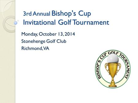 3rd Annual Bishop's Cup Invitational Golf Tournament Monday, October 13, 2014 Stonehenge Golf Club Richmond, VA.