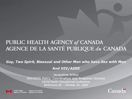 1 1 Gay, Two Spirit, Bisexual and Other Men who have Sex with Men And HIV/AIDS Jacqueline Arthur HIV/AIDS Policy, Coordination and Programs Division CATIE.