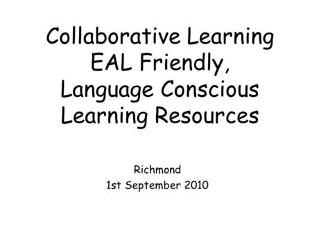 Collaborative Learning EAL Friendly, Language Conscious Learning Resources Richmond 1st September 2010.