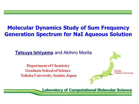 Tatsuya Ishiyama and Akihiro Morita Molecular Dynamics Study of Sum Frequency Generation Spectrum for NaI Aqueous Solution Tohoku University, Sendai, Japan.