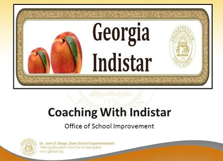 "Dr. John D. Barge, State School Superintendent ""Making Education Work for All Georgians"" www.gadoe.org Coaching With Indistar Office of School Improvement."