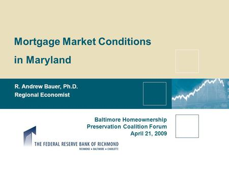 Mortgage Market Conditions in Maryland R. Andrew Bauer, Ph.D. Regional Economist Baltimore Homeownership Preservation Coalition Forum April 21, 2009.