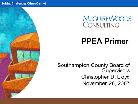 Solving Challenges Others Cannot PPEA Primer Southampton County Board of Supervisors Christopher D. Lloyd November 26, 2007.