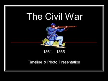 The Civil War 1861 – 1865 Timeline & Photo Presentation.