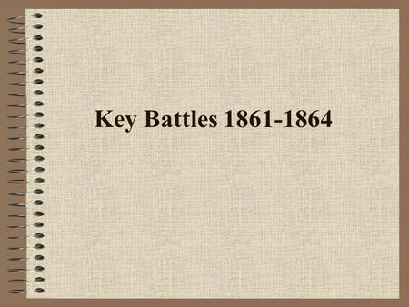 Key Battles 1861-1864. Fort Sumter April 12, 1861 Leaders: North & South North = Major Anderson South = General Beauregard Set-Up: Location, Strategy,