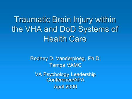 Traumatic Brain Injury within the VHA and DoD Systems of Health Care Rodney D. Vanderploeg, Ph.D. Tampa VAMC VA Psychology Leadership Conference/APA April.