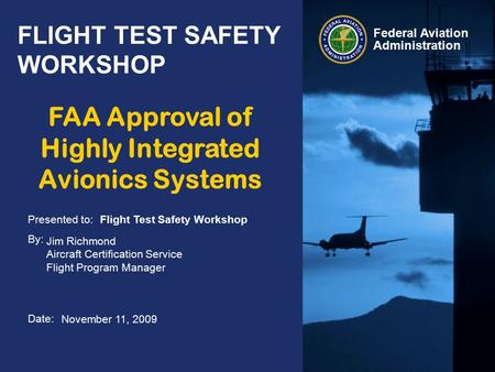 Presented to: By: Date: Federal Aviation Administration FLIGHT TEST SAFETY WORKSHOP Flight Test Safety Workshop Jim Richmond Aircraft Certification Service.