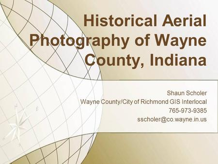 Historical Aerial Photography of Wayne County, Indiana Shaun Scholer Wayne County/City of Richmond GIS Interlocal 765-973-9385