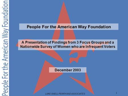 LAKE SNELL PERRY AND ASSOCIATES 1 A Presentation of Findings from 3 Focus Groups and a Nationwide Survey of Women who are Infrequent Voters December 2003.