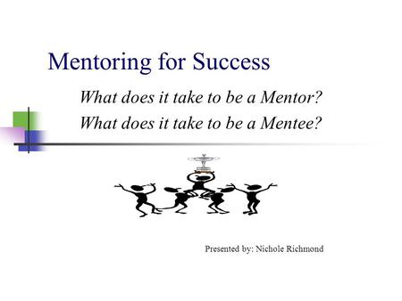 Mentoring for Success What does it take to be a Mentor? What does it take to be a Mentee? Presented by: Nichole Richmond.