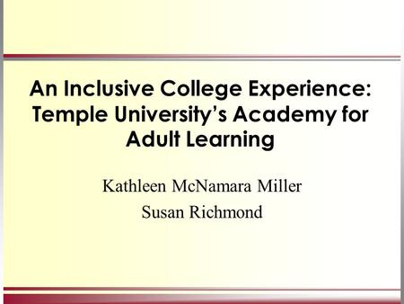 An Inclusive College Experience: Temple University's Academy for Adult Learning Kathleen McNamara Miller Susan Richmond.