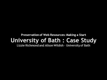 Preservation of Web Resources: Making a Start University of Bath : Case Study Lizzie Richmond and Alison Wildish - University of Bath.