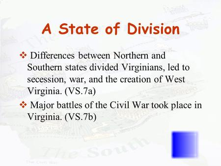 A State of Division Differences between Northern and Southern states divided Virginians, led to secession, war, and the creation of West Virginia. (VS.7a)