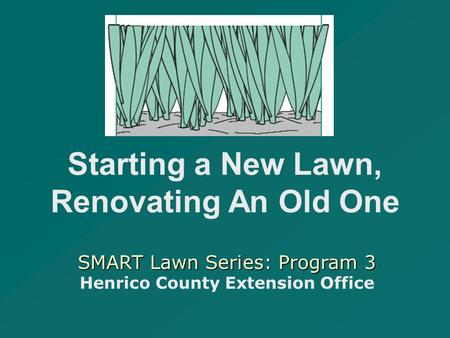 SMART Lawn Series: Program 3 SMART Lawn Series: Program 3 Henrico County Extension Office Starting a New Lawn, Renovating An Old One.