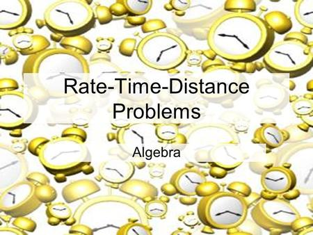 Rate-Time-Distance Problems Algebra Rate-Time-Distance Problems An object is in uniform motion when it moves without changing its speed, or rate. These.