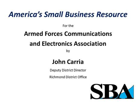 America's Small Business Resource For the Armed Forces Communications and Electronics Association by John Carria Deputy District Director Richmond District.