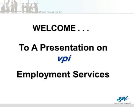 WELCOME... To A Presentation on vpi Employment Services.