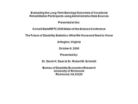Evaluating the Long-Term Earnings Outcomes of Vocational Rehabilitation Participants using Administrative Data Sources Presented at the: Cornell StatsRRTC.