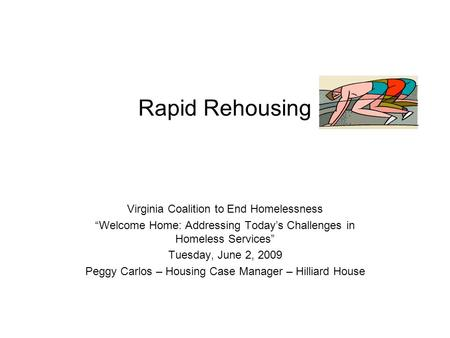 "Rapid Rehousing Virginia Coalition to End Homelessness ""Welcome Home: Addressing Today's Challenges in Homeless Services"" Tuesday, June 2, 2009 Peggy Carlos."
