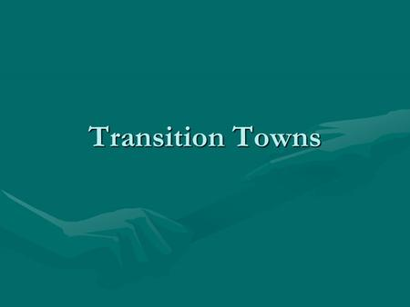 Transition Towns. What are Transition Towns? A way for us to build strong, local communities to create a future we want to live into.