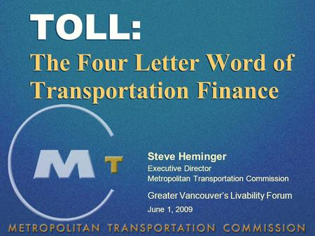 Steve Heminger Executive Director Metropolitan Transportation Commission Greater Vancouver's Livability Forum June 1, 2009 TOLL: The Four Letter Word of.