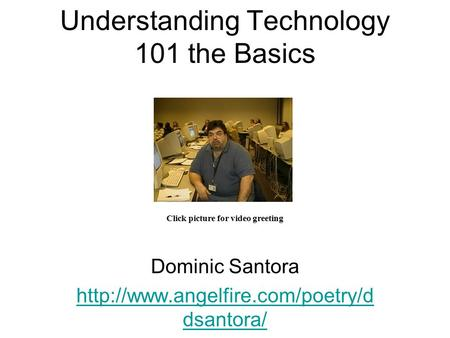Understanding Technology 101 the Basics Dominic Santora  dsantora/ Click picture for video greeting.