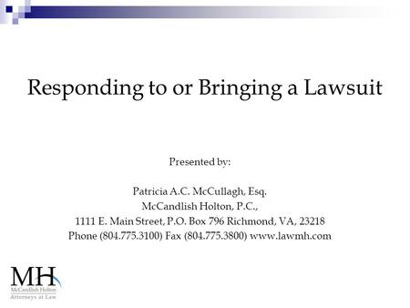 Responding to or Bringing a Lawsuit Presented by: Patricia A.C. McCullagh, Esq. McCandlish Holton, P.C., 1111 E. Main Street, P.O. Box 796 Richmond, VA,