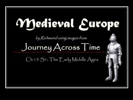 Medieval Europe by Richmond using images from Journey Across Time Ch 15 S1: The Early Middle Ages.