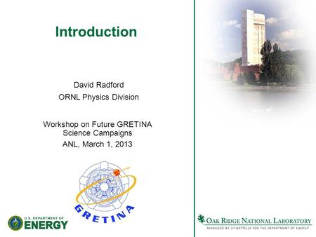 Introduction Workshop on Future GRETINA Science Campaigns ANL, March 1, 2013 David Radford ORNL Physics Division.