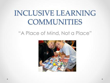 "INCLUSIVE LEARNING COMMUNITIES ""A Place of Mind, Not a Place"""