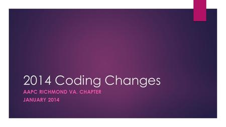 2014 Coding Changes AAPC RICHMOND VA. CHAPTER JANUARY 2014.