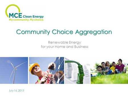 Community Choice Aggregation Renewable Energy for your Home and Business July 16, 2013.
