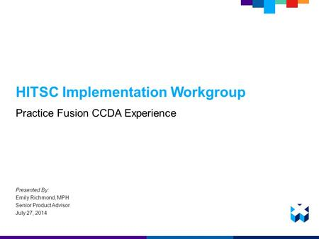 HITSC Implementation Workgroup Practice Fusion CCDA Experience Presented By: Emily Richmond, MPH Senior Product Advisor July 27, 2014.